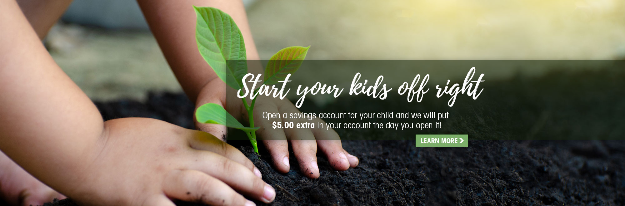 Open a savings account for your child and we'll put and extra $5 in their account the day they open it.